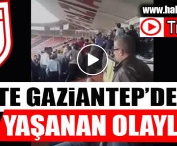 VİDEO | İŞTE GAZİANTEP'DE YAŞANAN OLAYLAR..
