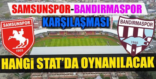 SAMSUNSPOR-BANDIRMASPOR MAÇI HANGİ STAT'DA ?