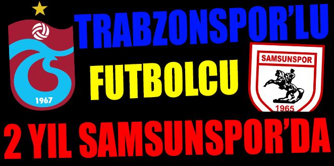 TRABZONSPOR'LU FUTBOLCU 2 YIL SAMSUNSPOR'DA