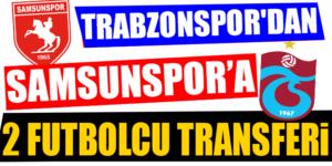 TRABZONSPOR'DAN SAMSUNSPOR'A 2 FUTBOLCU