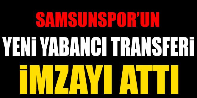 SAMSUNSPOR'UN YENİ YABANCI TRANSFERİ İMZAYI ATTI