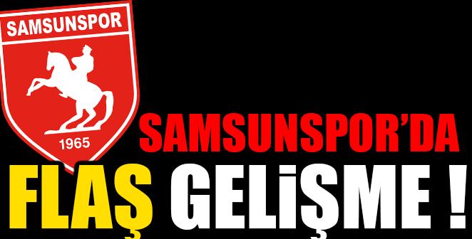 SAMSUNSPOR'DA FLAŞ GELİŞME..