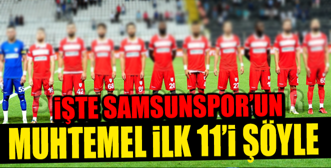 İŞTE SAMSUNSPOR'UN MUHTEMEL 11'İ..